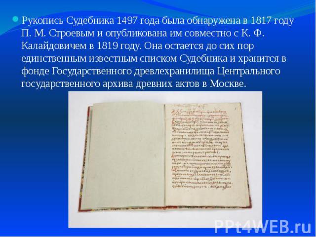 Рукопись Судебника 1497 года была обнаружена в 1817 году П. М. Строевым и опубликована им совместно с К. Ф. Калайдовичем в 1819 году. Она остается до сих пор единственным известным списком Судебника и хранится в фонде Государственного древлехранилищ…