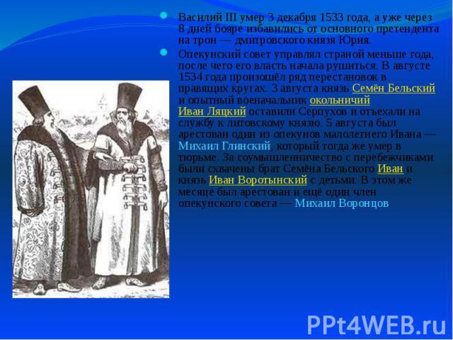 Василий III умер 3 декабря 1533 года, а уже через 8 дней бояре избавились от основного претендента на трон— дмитровского князя Юрия. Василий III умер 3 декабря 1533 года, а уже через 8 дней бояре избавились от основного претендента на трон&nbs…