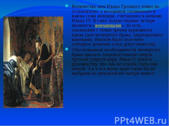 Количество жен Ивана Грозного точно не установлено, у историков упоминаются имена семи женщин, считавшихся жёнами Ивана IV. Из них только первые четыре являются «венчанными», то есть законными с точки зрения церковного права (для четвёртого брака, з…