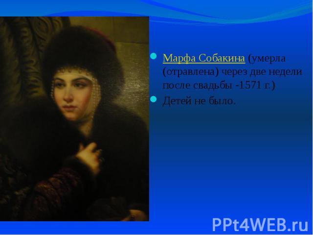 Марфа Собакина (умерла (отравлена) через две недели после свадьбы -1571 г.) Марфа Собакина (умерла (отравлена) через две недели после свадьбы -1571 г.) Детей не было.