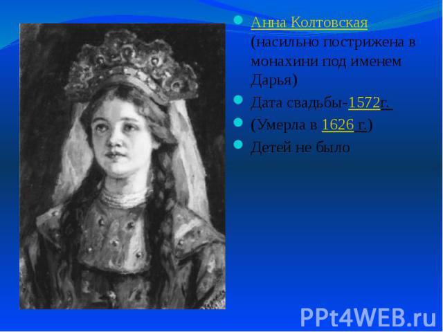 Анна Колтовская (насильно пострижена в монахини под именем Дарья) Анна Колтовская (насильно пострижена в монахини под именем Дарья) Дата свадьбы-1572г. (Умерла в 1626 г.) Детей не было