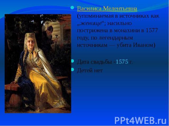 """Василиса Мелентьевна (упоминаемая в источниках как """"женище""""; насильно пострижена в монахини в 1577 году, по легендарным источникам— убита Иваном) Василиса Мелентьевна (упоминаемая в источниках как """"женище""""; насильно пострижена в монахини в 157…"""