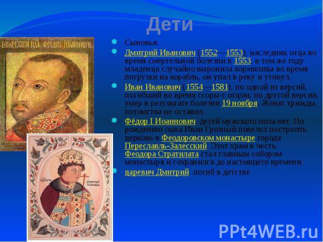 Дети Сыновья: Дмитрий Иванович (1552—1553), наследник отца во время смертельной болезни в 1553; в том же году младенца случайно выронила кормилица во время погрузки на корабль, он упал в реку и утонул. Иван Иванович (1554—1581), по одной из версий, …