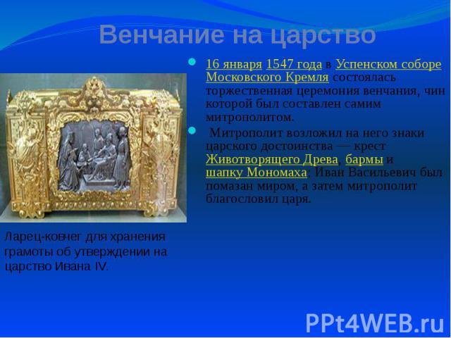 Венчание на царство 16 января 1547 года в Успенском соборе Московского Кремля состоялась торжественная церемония венчания, чин которой был составлен самим митрополитом. Митрополит возложил на него знаки царского достоинства— крест Животворящег…