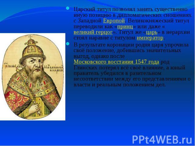 Царский титул позволял занять существенно иную позицию в дипломатических сношениях с Западной Европой. Великокняжеский титул переводили как «принц» или даже «великий герцог». Титул же «царь» в иерархии стоял наравне с титулом император. Царский титу…