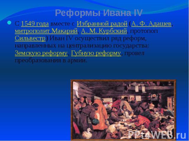 Реформы Ивана IV С 1549 года вместе с Избранной радой (А.Ф.Адашев, митрополит Макарий, А.М.Курбский, протопоп Сильвестр) Иван IV осуществил ряд реформ, направленных на централизацию государства: Земскую реформу, Губную реформ…
