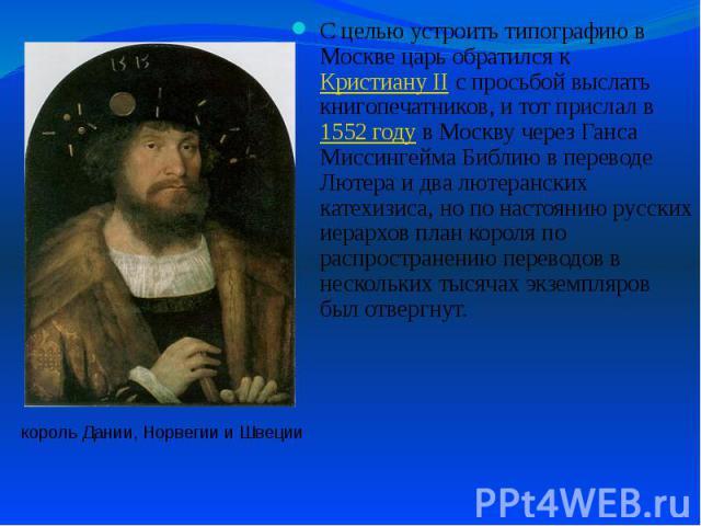 С целью устроить типографию в Москве царь обратился к Кристиану II с просьбой выслать книгопечатников, и тот прислал в 1552 году в Москву через Ганса Миссингейма Библию в переводе Лютера и два лютеранских катехизиса, но по настоянию русских иерархов…