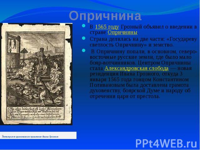 Опричнина В 1565 году Грозный объявил о введении в стране Опричнины. Страна делилась на две части: «Государеву светлость Опричнину» и земство. В Опричнину попали, в основном, северо-восточные русские земли, где было мало бояр-вотчинников. Центром Оп…