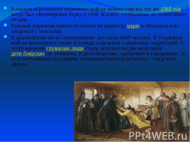Началом образования опричного войска можно считать тот же 1565 год, когда был сформирован отряд в 1000 человек, отобранных из «опричных» уездов. Началом образования опричного войска можно считать тот же 1565 год, когда был сформирован отряд в 1000 ч…
