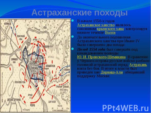 Астраханские походы В начале 1550-х годов Астраханское ханство являлось союзником крымского хана, контролируя нижнее течение Волги. До окончательного подчинения Астраханского ханства при Иване IV было совершено два похода: Поход 1554 года был соверш…