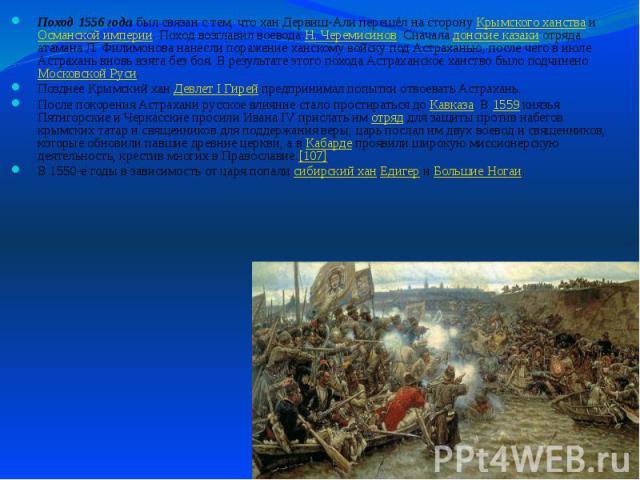 Поход 1556 года был связан с тем, что хан Дервиш-Али перешёл на сторону Крымского ханства и Османской империи. Поход возглавил воевода Н. Черемисинов. Сначала донские казаки отряда атамана Л.Филимонова нанесли поражение ханскому войску под Аст…