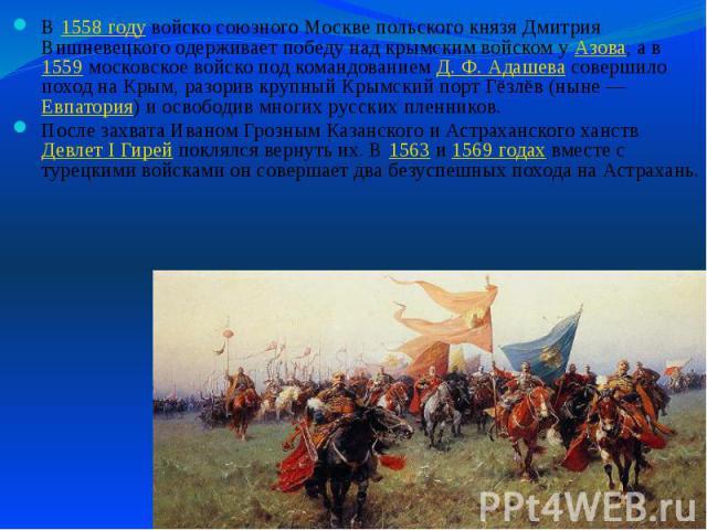 В 1558году войско союзного Москве польского князя Дмитрия Вишневецкого одерживает победу над крымским войском у Азова, а в 1559 московское войско под командованием Д.Ф.Адашева совершило поход на Крым, разорив крупный Крымский порт …