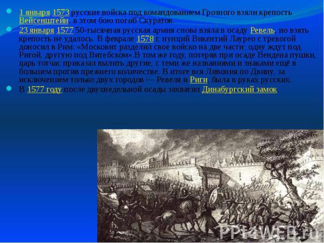 1 января 1573 русские войска под командованием Грозного взяли крепость Вейсенштейн, в этом бою погиб Скуратов. 1 января 1573 русские войска под командованием Грозного взяли крепость Вейсенштейн, в этом бою погиб Скуратов. 23 января 1577 50-тысячная …