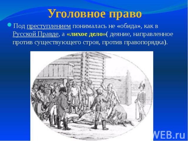 Под преступлением понималась не «обида», как в Русской Правде, а «лихое дело»( деяние, направленное против существующего строя, против правопорядка).