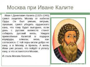 Москва при Иване Калите Иван I Данилович Калита (1325-1340) сумел защитить Москв