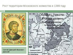 Рост территории Московского княжества в 1389 году Святой Дмитрий Иванович Донско