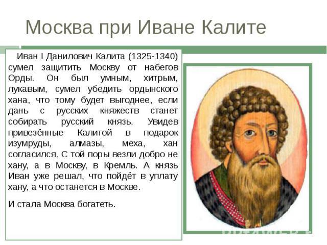 Москва при Иване Калите Иван I Данилович Калита (1325-1340) сумел защитить Москву от набегов Орды. Он был умным, хитрым, лукавым, сумел убедить ордынского хана, что тому будет выгоднее, если дань с русских княжеств станет собирать русский князь. Уви…
