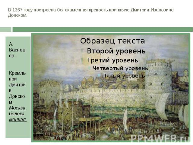 В 1367 году построена белокаменная крепость при князе Дмитрии Ивановиче Донском. А. Васнецов. Кремль при Дмитрии Донском. Москва белокаменная.