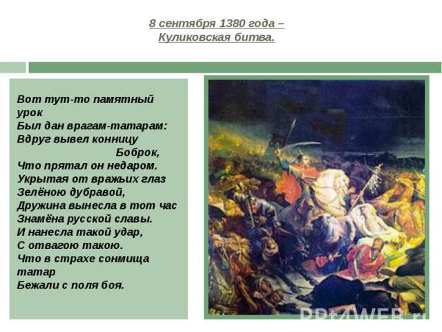 8 сентября 1380 года – Куликовская битва. Вот тут-то памятный урок Был дан врагам-татарам: Вдруг вывел конницу Боброк, Что прятал он недаром. Укрытая от вражьих глаз Зелёною дубравой, Дружина вынесла в тот час Знамёна русской славы. И нанесла такой …