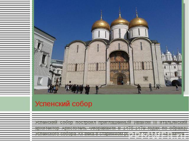 Успенский собор Успенский собор построил приглашенный Иваном III итальянский архитектор Аристотель Фиораванти в 1475-1479 годах по образцу Успенского собора XII века в старинном русском городе Владимире.