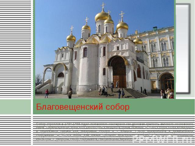 Благовещенский собор Собор строился в 1484-1489 годах псковскими мастерами как домовая крепость великого московского князя. Первоначально храм был небольшой и венчался тремя главами. В 1560-х годах были возведены 4 одноглавые церкви над галереями со…