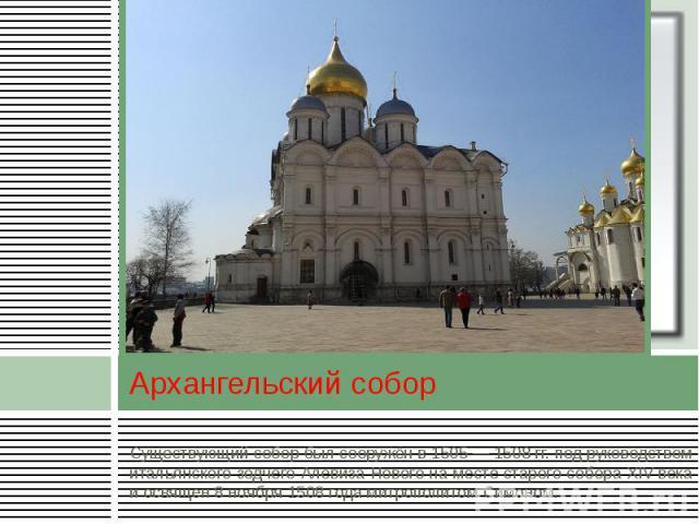 Архангельский собор Существующий собор был сооружён в 1505 — 1508 гг. под руководством итальянского зодчего Алевиза Нового на месте старого собора XIVвека и освящен 8 ноября 1508 года митрополитом Симоном.