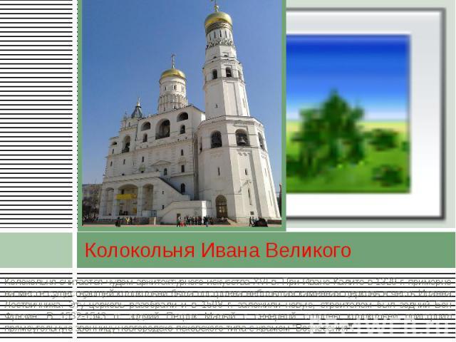 Колокольня Ивана Великого Колокольня считается чудом архитектурного искусства XVI в. При Иване Калите в 1329 г. примерно на месте существующей колокольни была построена небольшая каменная церковь в честь Иоанна Лествичника. Эту церковь разобрали и в…