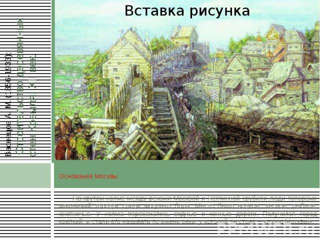 Основание Москвы На крутом холме между реками Москвой и Неглинной срубили люди топорами маленький городок среди могучего бора. Место было водное, лесное, рыбное, охотничье. У холма пересекались водные и конные дороги. Получился город крепкий, и стал…