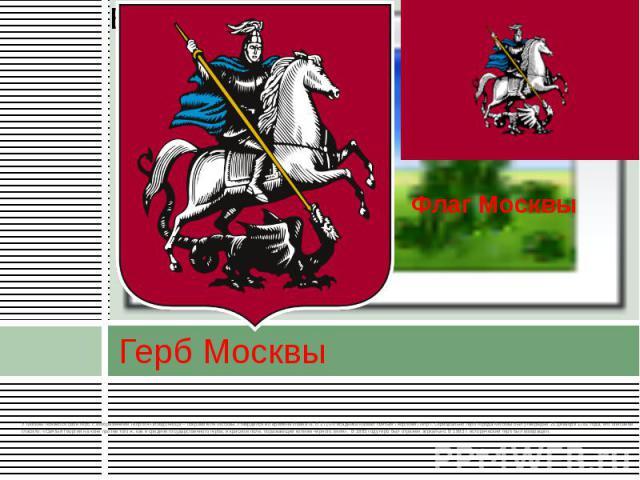 Герб Москвы У Москвы появился свой герб с изображением Георгия-Победоносца – покровителя Москвы. Утвердился во времена Ивана III. В 1710-х всадника назвал святым Георгием Пётр I. Официально герб города Москвы был утверждён 20 декабря 1781 года, его …