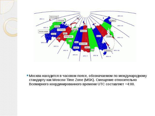 Москва находится вчасовом поясе, обозначаемом по международному стандарту какMoscow Time Zone(MSK). Смещение относительно Всемирного координированного времениUTCсоставляет +4:00.