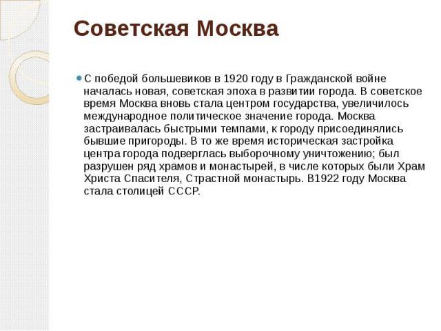 Советская Москва С победой большевиков в 1920 году в Гражданской войне началась новая, советская эпоха в развитии города. В советское время Москва вновь стала центром государства, увеличилось международное политическое значение города. Москва застра…