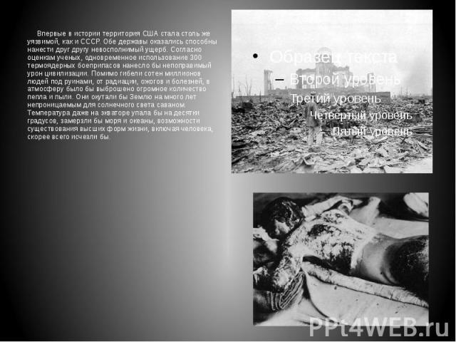 Впервые в истории территория США стала столь же уязвимой, как и СССР. Обе державы оказались способны нанести друг другу невосполнимый ущерб. Согласно оценкам ученых, одновременное использование 300 термоядерных боеприпасов нанесло бы непоправимый ур…