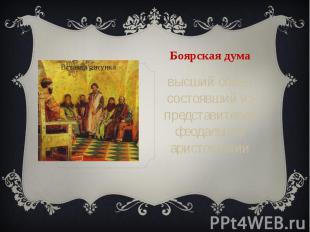 Боярская дума высший совет, состоявший из представителей феодальной аристократии