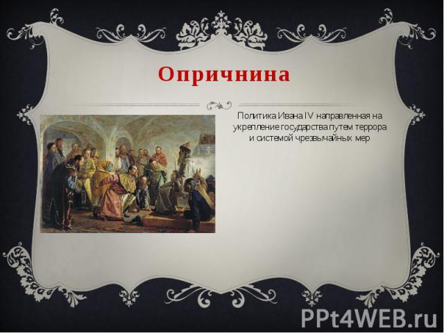 Опричнина Политика Ивана IV направленная на укрепление государства путем террора и системой чрезвычайных мер