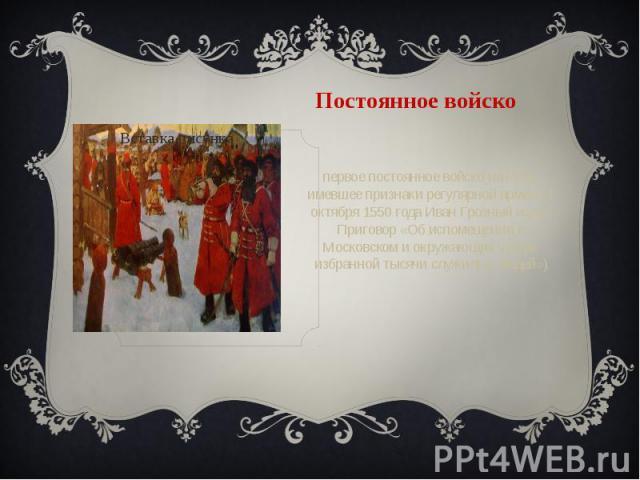 Постоянное войско первое постоянное войско на Руси, имевшее признаки регулярной армии (1 октября 1550 года Иван Грозный издал Приговор «Об испомещении в Московском и окружающих уездах избранной тысячи служилых людей»)