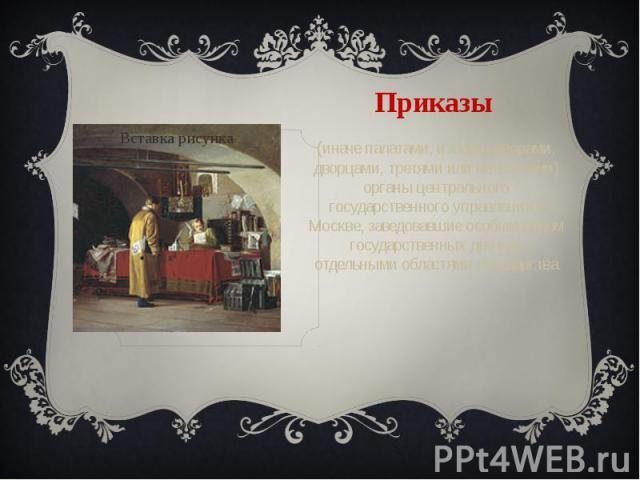 Приказы (иначе палатами, избами, дворами, дворцами, третями или четвертями) органы центрального государственного управления в Москве, заведовавшие особым родом государственных дел или отдельными областями государства