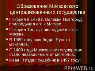 Покорил в 1478 г. Великий Новгород, присоединил его к Москве. Покорил в 1478 г.