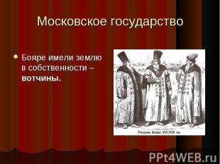 Бояре имели землю в собственности – вотчины.