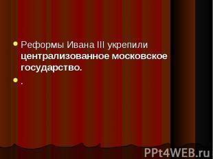 Реформы Ивана III укрепили централизованное московское государство. Реформы Иван