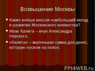 Какие князья внесли наибольший вклад в развитие Московского княжества? Какие кня
