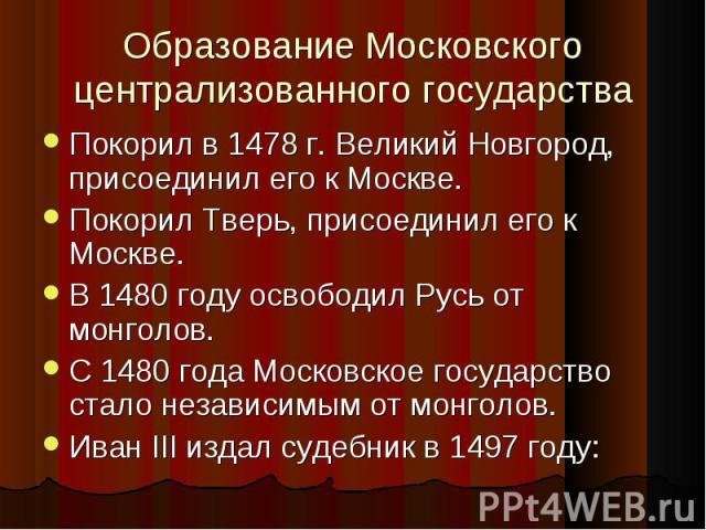 Покорил в 1478 г. Великий Новгород, присоединил его к Москве. Покорил в 1478 г. Великий Новгород, присоединил его к Москве. Покорил Тверь, присоединил его к Москве. В 1480 году освободил Русь от монголов. С 1480 года Московское государство стало нез…