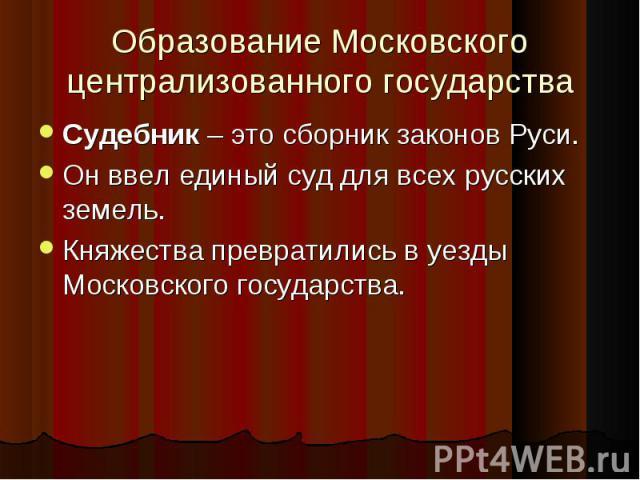 Судебник – это сборник законов Руси. Судебник – это сборник законов Руси. Он ввел единый суд для всех русских земель. Княжества превратились в уезды Московского государства.