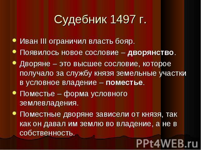 Иван III ограничил власть бояр. Иван III ограничил власть бояр. Появилось новое сословие – дворянство. Дворяне – это высшее сословие, которое получало за службу князя земельные участки в условное владение – поместье. Поместье – форма условного земле…
