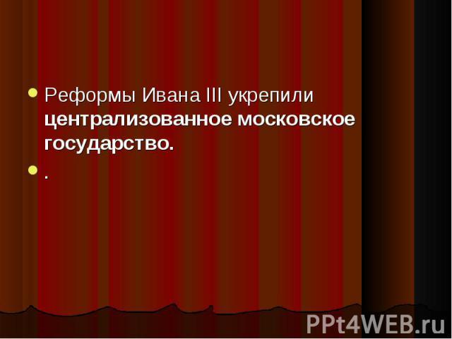 Реформы Ивана III укрепили централизованное московское государство. Реформы Ивана III укрепили централизованное московское государство. .
