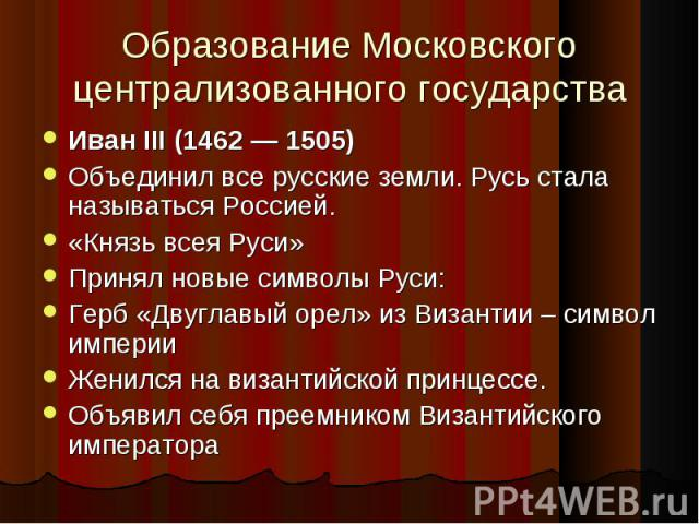 Иван III (1462 — 1505) Иван III (1462 — 1505) Объединил все русские земли. Русь стала называться Россией. «Князь всея Руси» Принял новые символы Руси: Герб «Двуглавый орел» из Византии – символ империи Женился на византийской принцессе. Объявил себя…