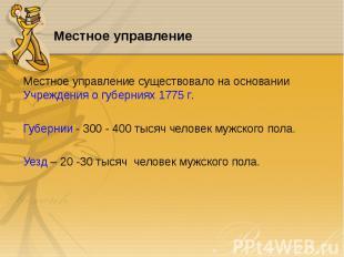 Местное управление существовало на основании Учреждения о губерниях 1775 г. Мест
