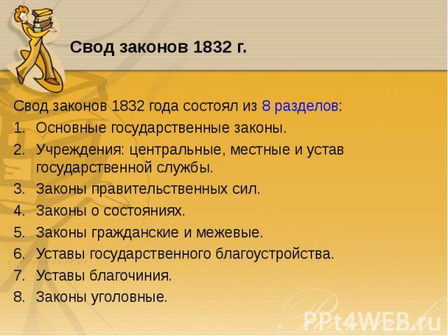 Свод законов 1832 года состоял из 8 разделов: Свод законов 1832 года состоял из 8 разделов: Основные государственные законы. Учреждения: центральные, местные и устав государственной службы. Законы правительственных сил. Законы о состояниях. Законы г…