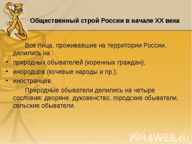 Все лица, проживавшие на территории России, делились на : Все лица, проживавшие на территории России, делились на : природных обывателей (коренных граждан), инородцев (кочевые народы и пр.), иностранцев. Природные обыватели делились на четыре сослов…