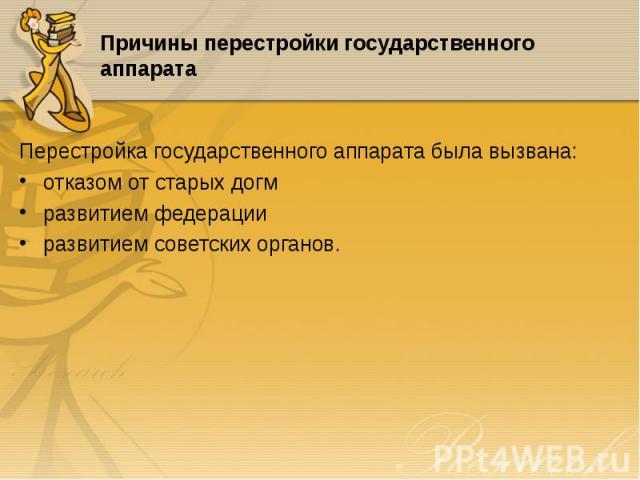 Перестройка государственного аппарата была вызвана: Перестройка государственного аппарата была вызвана: отказом от старых догм развитием федерации развитием советских органов.