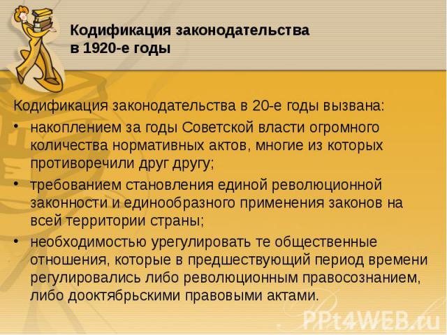 Кодификация законодательства в 20-е годы вызвана: Кодификация законодательства в 20-е годы вызвана: накоплением за годы Советской власти огромного количества нормативных актов, многие из которых противоречили друг другу; требованием становления един…